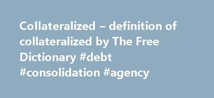 Collateralized – definition of collateralized by The Free Dictionary #debt #consolidation #agency http://debt.remmont.com/collateralized-definition-of-collateralized-by-the-free-dictionary-debt-consolidation-agency/  #collateralized debt obligations # collateralize One investor grumbled incessantly during a session on collateralized reinsurance at a catastrophe bond conference in New York City in late January. The new CDO fund is a $350 million collateralized loan obligation transaction that…