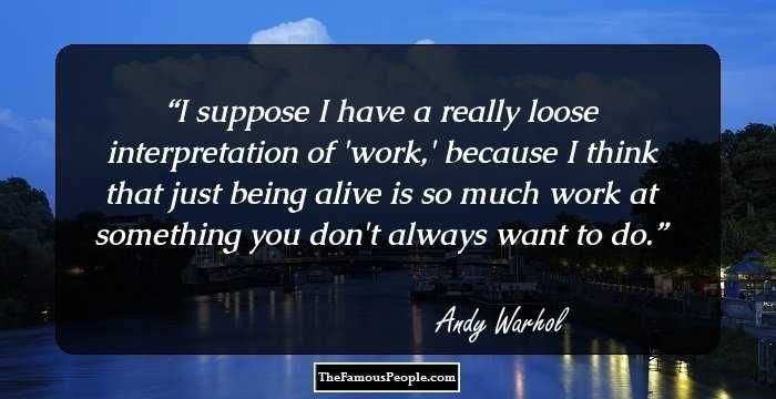 I suppose I have a really loose interpretation of 'work,' because I think that just being alive is so much work at something you don't always want to do.