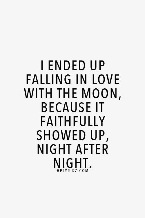I ended up falling in love with the moon, because it faithfully showed up, night…