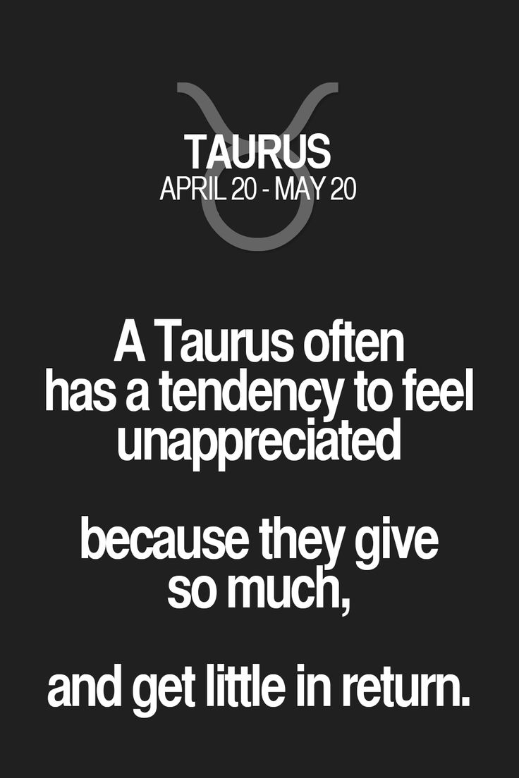 A Taurus often has a tendency to feel unappreciated because they give so much, and get little in return. Taurus | Taurus Quotes | Taurus Horoscope | Taurus Zodiac Signs