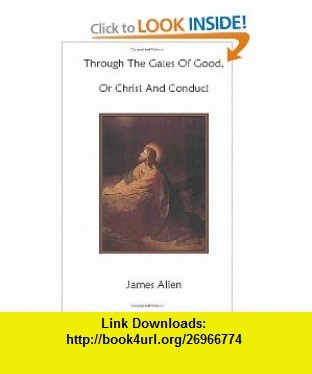 Through The Gates Of Good, Or Christ And Conduct (9781477531280) James Allen, Cary M. West , ISBN-10: 1477531289  , ISBN-13: 978-1477531280 ,  , tutorials , pdf , ebook , torrent , downloads , rapidshare , filesonic , hotfile , megaupload , fileserve