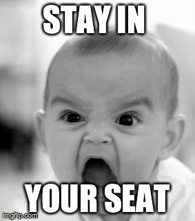 Angry Baby Meme | STAY IN  YOUR SEAT | image tagged in memes,angry baby | made w/ Imgflip meme maker