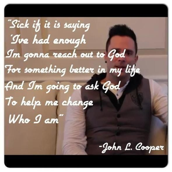 """Sick of it is saying 'I've had enough, I'm going to reach out to God for something better in my life and I'm going to ask God to help me to change who I am."" --John Cooper"