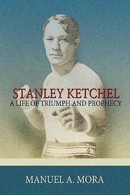Stanley Ketchel: A Life of Triumph and Prophecy