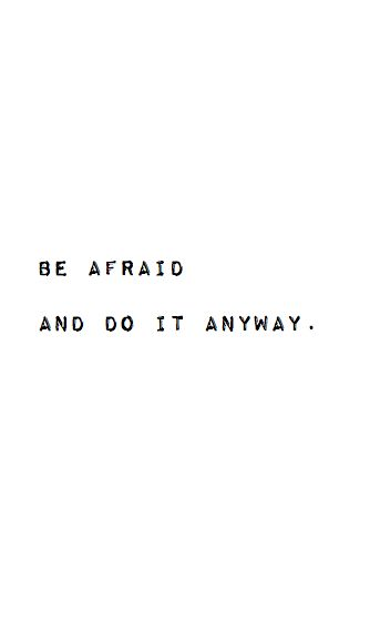 Quote: Be afraid and do it anyway.