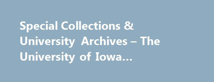 Special Collections & University Archives – The University of Iowa Libraries222 #online #coll http://houston.remmont.com/special-collections-university-archives-the-university-of-iowa-libraries222-online-coll/  About Special Collections More than 200,000 rare books range in age from the 15th century to newly created artists books; over 1000 manuscript collections, medieval to modern; 8,000 feet of records document University history. The Libraries repository of primary source materials…