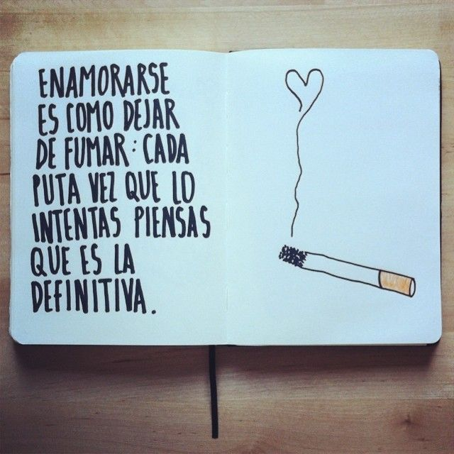 Enamorarse es como dejar de fumar... Cada puta vez que lo intentas piensas que es la definitiva.