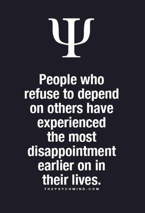 people who refuse to depend on others have experienced the most disappointment earlier on in their lives.