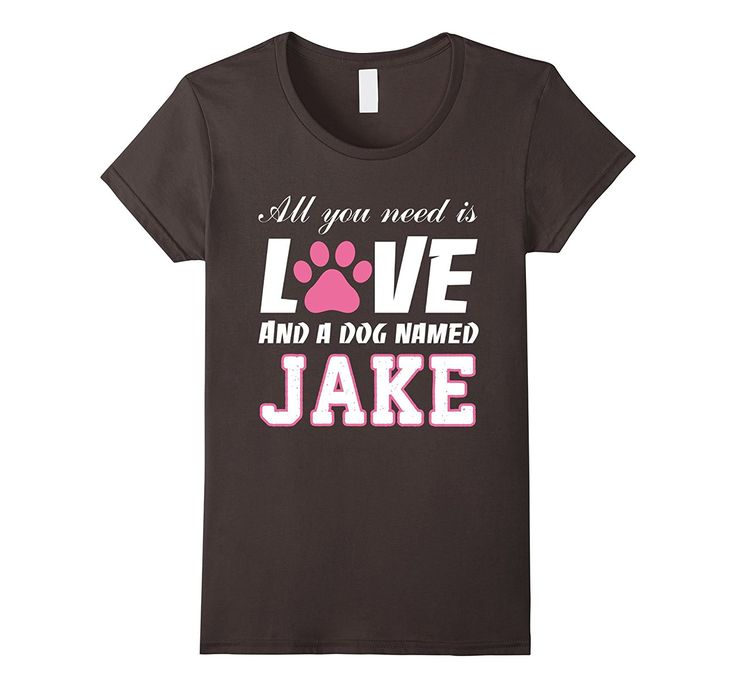 All you need is love and a dog named Jake T Shirt-My Dog