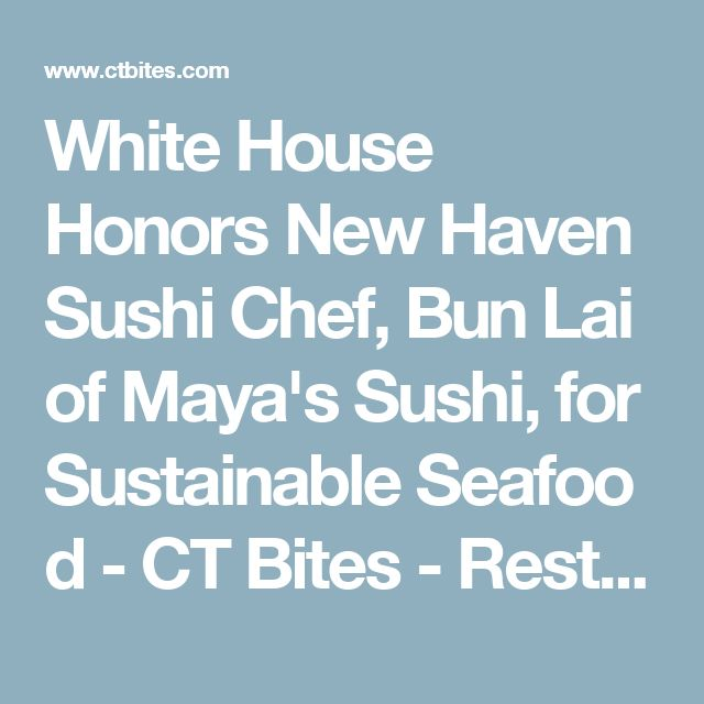 White House Honors New Haven Sushi Chef, Bun Lai of Maya's Sushi, for SustainableSeafood - CT Bites - Restaurants, Recipes, Food, Fairfield County, CT