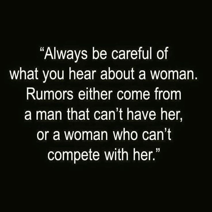 "So sad and so true. ""Always be careful of what you hear about a woman. Rumors either come from a man that can't have her, or a woman who can't compete."""
