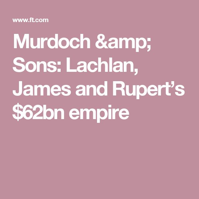 Murdoch & Sons: Lachlan, James and Rupert's $62bn empire