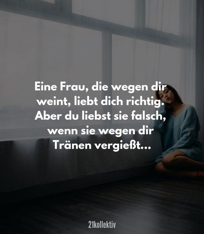 Eine Frau, die wegen dir weint, liebt dich richtig. Aber du liebst sie falsche, wenn sie wegen dir Tränen vergießt. // Finde und teile inspirierende Zitate, #Sprüche und #Lebensweisheiten auf 21kollektiv.de – 21kollektiv