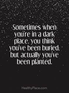 Positive Quote: Sometimes when you´re in a dark place, you think you´ve been buried; but actually, you've been planted. www.HealthyPlace.com