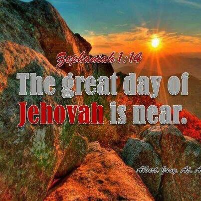 Zephaniah 1:14 - The great day of Jehovah is near!  It is near and it is approaching very quickly!