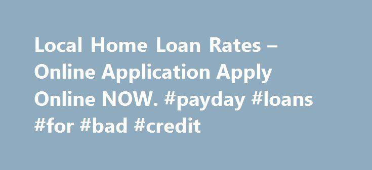 Local Home Loan Rates – Online Application Apply Online NOW. #payday #loans #for #bad #credit http://loan.remmont.com/local-home-loan-rates-online-application-apply-online-now-payday-loans-for-bad-credit/  #home loan rates # Local Home Loan Rates Are you experiencing money problems? Do you just need a small advance against your pay to tide you over? Do you need cash for an unexpected expense? Then a payday loan can be the solution you are looking for. When looking for this type of loan…