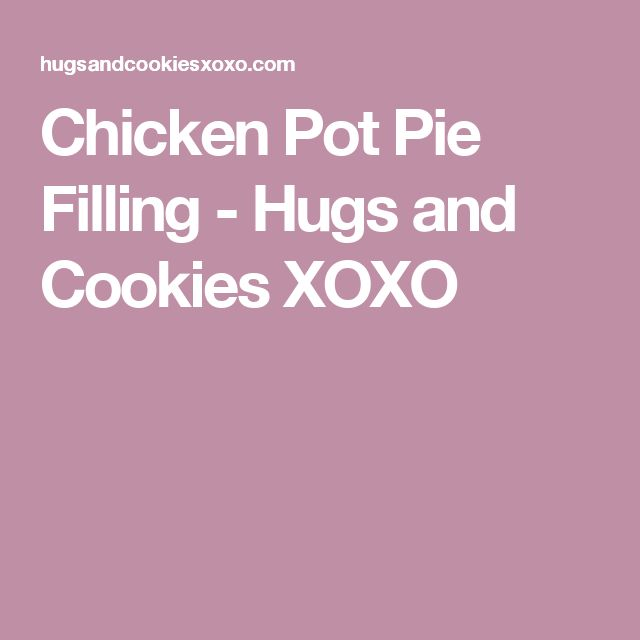 Chicken Pot Pie Filling - Hugs and Cookies XOXO