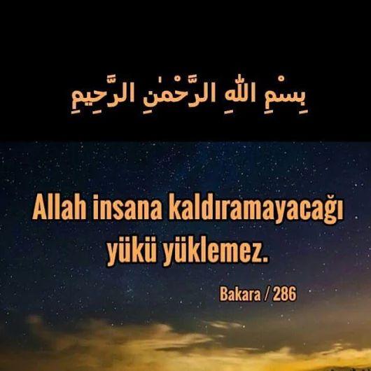 Bakara 286.Ayet: Allah, kimseye gücünün ötesinde bir teklifte bulunmaz. Herkesin kazandığı yararına, yüklendiği günahı zararınadır. Ey Rabbimiz, eğer unutarak veya yanılarak yaptıksa, bizi sorgulama! Ey Rabbimiz, bize, bizden öncekilere yüklediğin gibi, ağır yük yükleme! Ey Rabbimiz bize gücümüzün yetmediğini yükletme, günahlarımızı affet, bizleri bağışla ve bize acı! Sensin mevlamız! Bizi, Seni tanımayanlara karşı yardımınla zafere eriştir, kahrolsun kafirler