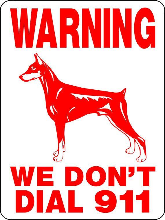Warning we don't call 911 https://www.etsy.com/listing/113061934/doberman-pinscher-dog-sign-9x12-aluminum