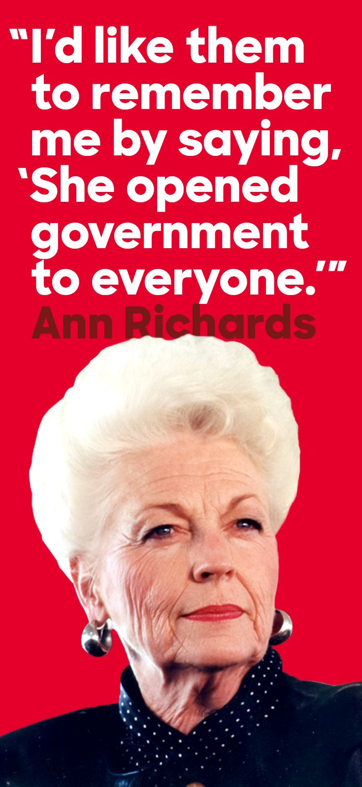 """Born September 1, 1933, Ann Richards was the first woman to be elected governor of Texas in her own right. Her leadership inspired a generation of women and marked a turning point for Democratic politics in the state—what she called the """"New Texas."""" Ann's fight to open doors for women and people of color led to a watershed moment for equal rights in Texas and beyond. Thank you, Ann."""