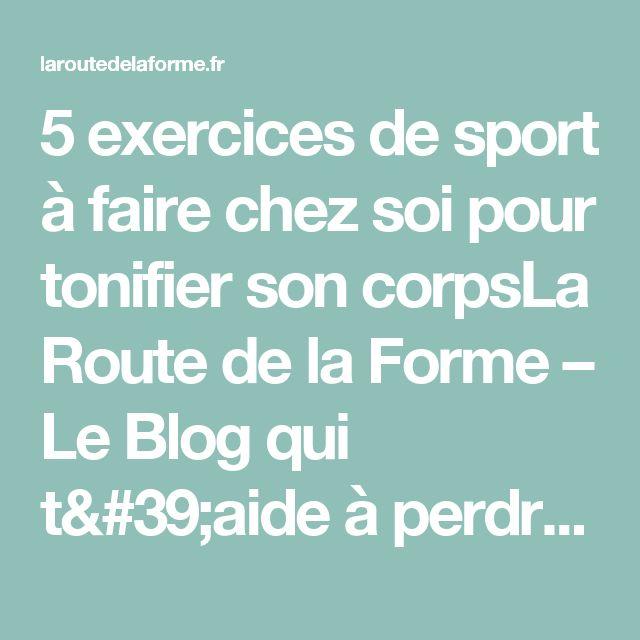 5 exercices de sport à faire chez soi pour tonifier son corpsLa Route de la Forme – Le Blog qui t'aide à perdre du poids naturellement