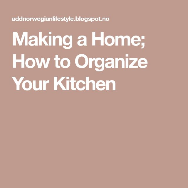Making a Home; How to Organize Your Kitchen