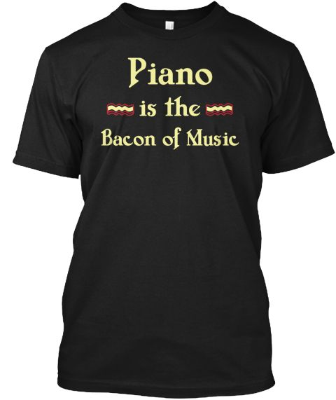 Piano Is The Bacon Of Music Black T-Shirt Front
