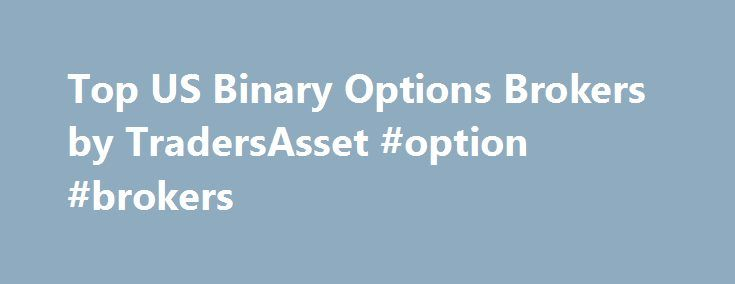 Top US Binary Options Brokers by TradersAsset #option #brokers http://maine.remmont.com/top-us-binary-options-brokers-by-tradersasset-option-brokers/  # Top 10 US Binary Options Brokers by TradersAsset We can confidently recommend these brokers as they offer their customers a safe and secure trading environment and each operates to the very highest of standards. Nadex – This fully CFTC (Commodity Futures Trading Commission) regulated US based broker is one of the most trusted for US traders…