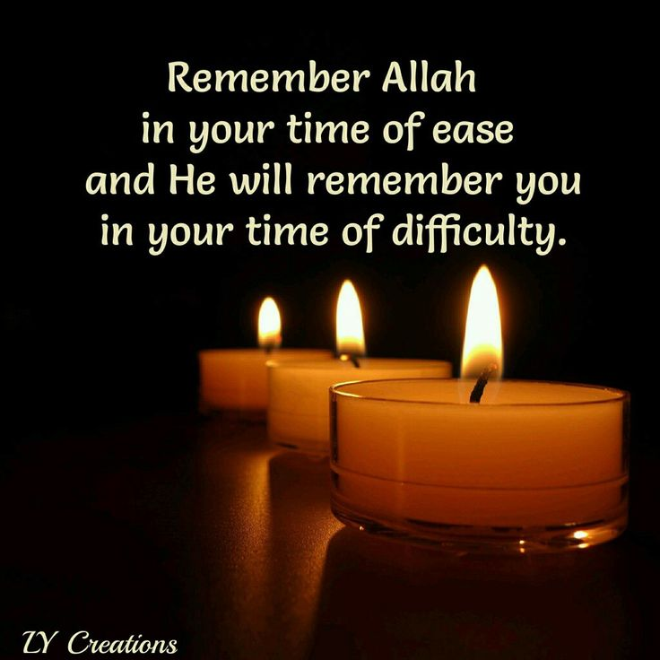 Remember Allah in your time of ease and He will remember you in your time of difficulty.