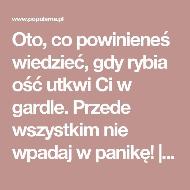 Oto, co powinieneś wiedzieć, gdy rybia ość utkwi Ci w gardle. Przede wszystkim nie wpadaj w panikę!   Popularne.pl