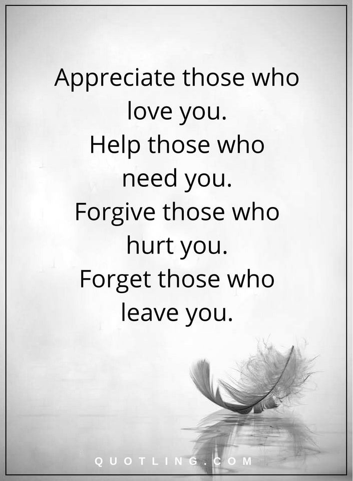 Life Lessons | Appreciate those who love you. Help those who need you. Forgive those who hurt you. Forget those who leave you.