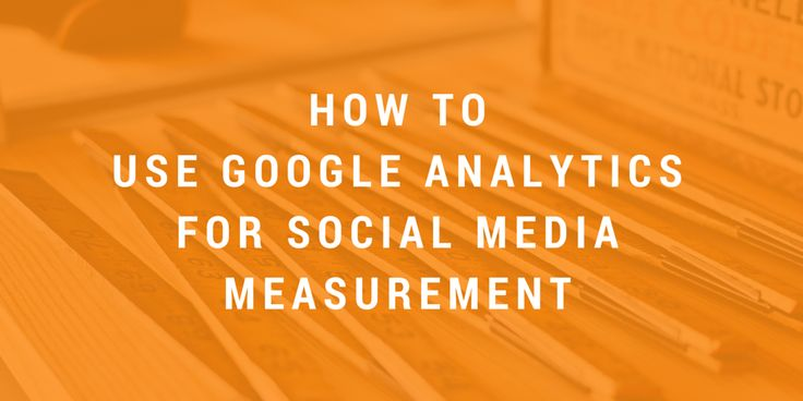 How to Use Google Analytics for Social Media Measurement