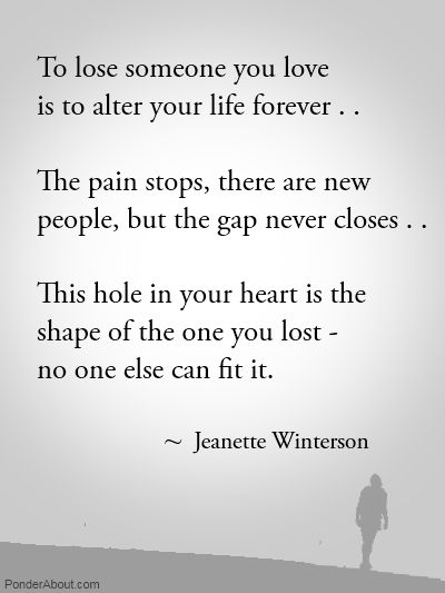 To lose someone you love is to alter your life forever...  The pain stops, there are new people, but the gap never closes...  This hole in your heart is the shape of the one you lost -   no one else can fit it.  Jeanette Winterson