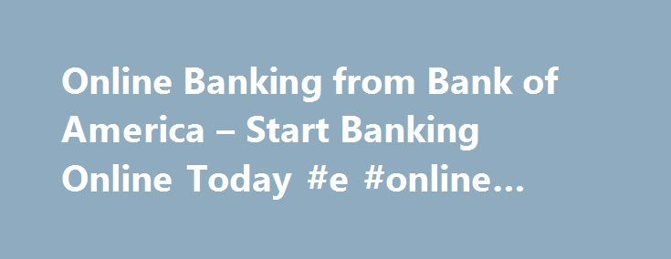 Online Banking from Bank of America – Start Banking Online Today #e #online #america http://entertainment.remmont.com/online-banking-from-bank-of-america-start-banking-online-today-e-online-america-2/  #e online america # Online Banking Advertising Practices We strive to provide you with information about products and services you might find interesting and useful.…
