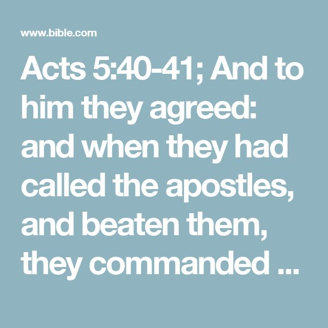 Acts 5:40-41; And to him they agreed: and when they had called the apostles, and beaten them, they commanded that they should not speak in the name of Jesus, and let them go.  And they departed from the presence of the council, rejoicing that they were counted worthy to suffer shame for his name.