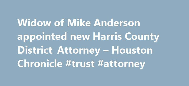Widow of Mike Anderson appointed new Harris County District Attorney – Houston Chronicle #trust #attorney http://attorney.remmont.com/widow-of-mike-anderson-appointed-new-harris-county-district-attorney-houston-chronicle-trust-attorney/  #harris county district attorney Widow of Mike Anderson appointed new Harris County District Attorney Republican candidate for Harris County District Attorney Mike Anderson and his wife Devon Anderson during Anderson's election watch party at Blanco's Bar…