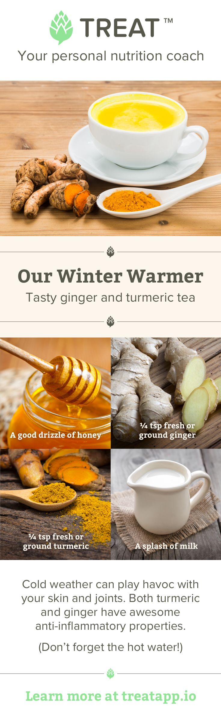 Turmeric and ginger both have natural anti-inflammatory properties and on a cold day, this cup of tea will warm you up from the inside and out, it's also great for the digestion.