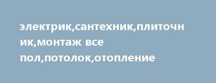 электрик,сантехник,плиточник,монтаж все пол,потолок,отопление http://brandar.net/ru/a/ad/elektriksantekhnikplitochnikmontazh-vse-polpotolokotoplenie/  ремонт кв,офиса ,помещений ,дома,дачи ,здания ,домашний мастерhttp://victorklim69.ucoz.net     ищу напарника