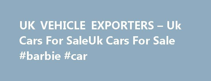 UK VEHICLE EXPORTERS – Uk Cars For SaleUk Cars For Sale #barbie #car http://cars.remmont.com/uk-vehicle-exporters-uk-cars-for-saleuk-cars-for-sale-barbie-car/  #usa cars for sale # UK VEHICLE EXPORTERS Uk's Leading Logistics Specialists We are an independent car shipping company offering a variety of services under one roof eg vehicle inspection, collection, purchasing and shipping services Worldwide. We have offices in most countries for local secure transaction. We give outstanding value…
