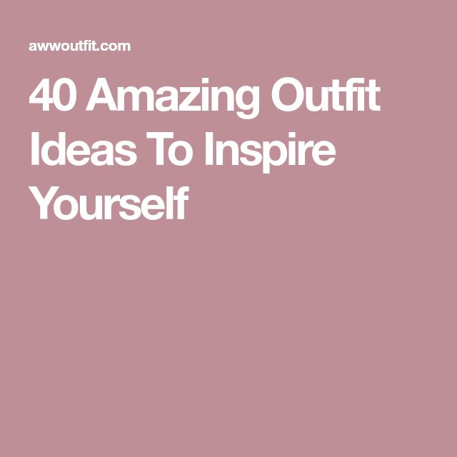 40 Amazing Outfit Ideas To Inspire Yourself