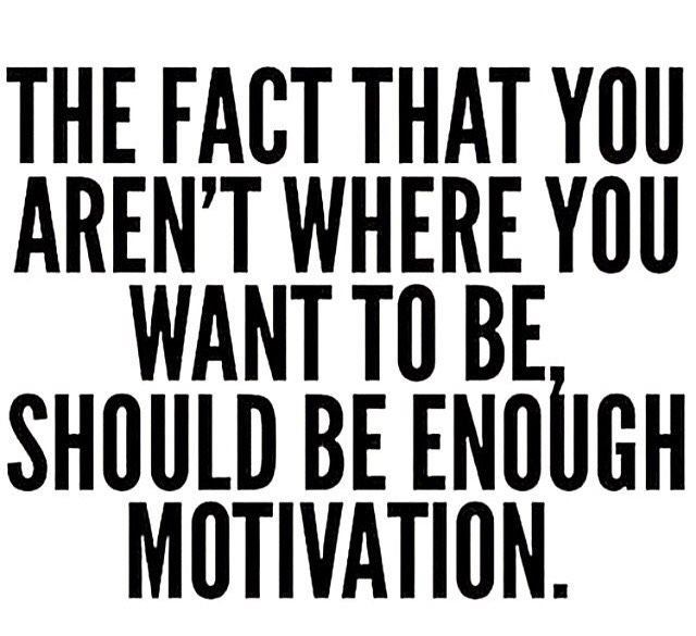 """Yes. """"The fact that you aren't where you want to be should be enough motivation."""" – Karla Clift"""