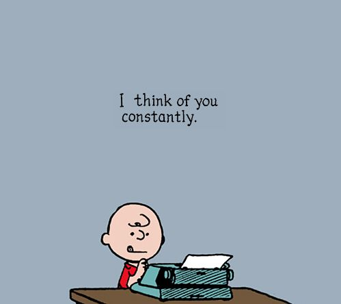 I think of you constantly.  <3 I've had to watch all the Charlie Brown shows without you...just not the same!