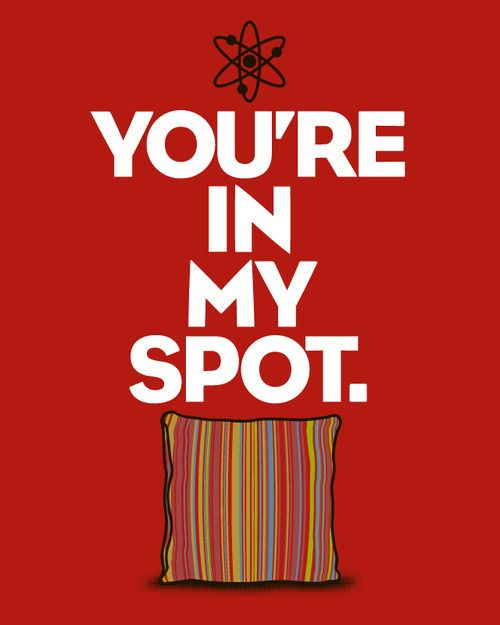 """""""You're in my spot."""" -Sheldon Cooper. Exactly how i feel when someone is laying where I like to lay on the couch."""