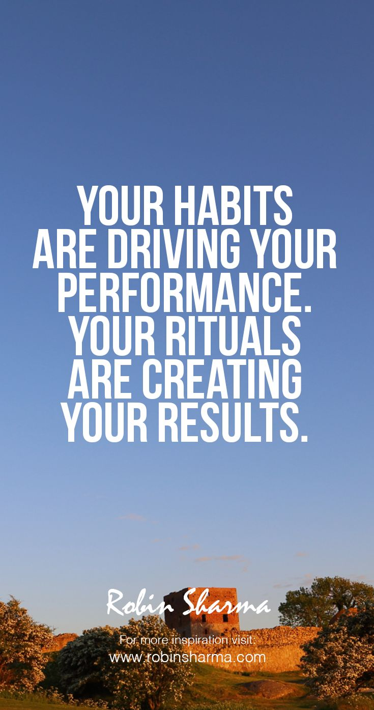 Your Habits Are Driving Your Performance Your Rituals Are Creating Your  Results Robinsharma