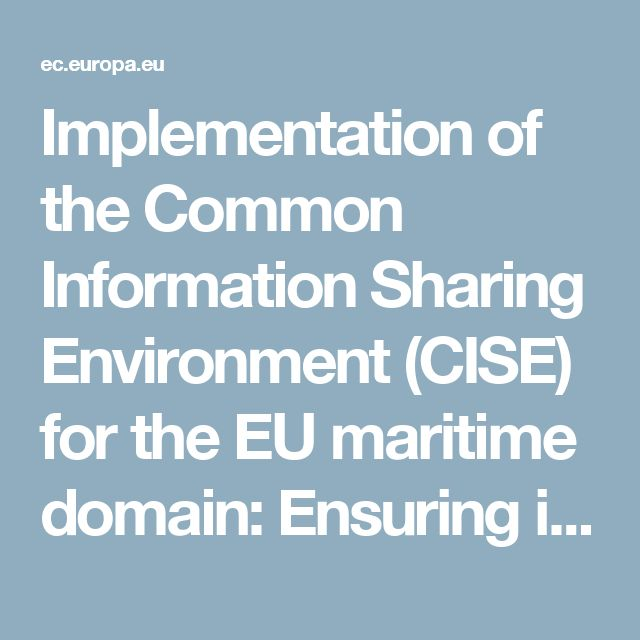 Implementation of the Common Information Sharing Environment (CISE) for the EU maritime domain: Ensuring interoperability of National IT Systems to allow for more efficient information exchange within and across borders - European Commission
