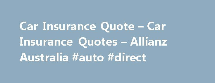 Car Insurance Quote – Car Insurance Quotes – Allianz Australia #auto #direct http://insurance.remmont.com/car-insurance-quote-car-insurance-quotes-allianz-australia-auto-direct/  #online car insurance # Everything you need to know about getting a Getting a Comprehensive Car Insurance quote These days, getting a car insurance quote for your vehicle is relatively simple and straightforward. There are just a couple of pieces of information you ll need to complete – and most quotes can be done…