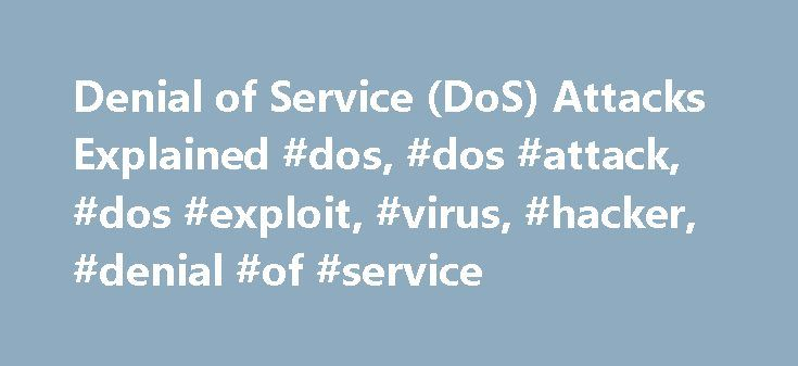 Denial of Service (DoS) Attacks Explained #dos, #dos #attack, #dos #exploit, #virus, #hacker, #denial #of #service http://attorney.nef2.com/denial-of-service-dos-attacks-explained-dos-dos-attack-dos-exploit-virus-hacker-denial-of-service/  # Denial of Service (DoS) Attacks A Denial of Service. or DoS as it is often abbreviated, is a malicious attack on a network. This type of attack is essentially designed to bring a network to its knees by flooding it with useless traffic. Many DoS attacks…