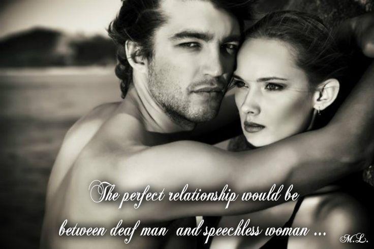 Dokonalý vztah by byl mezi hluchým mužem a němou ženou....