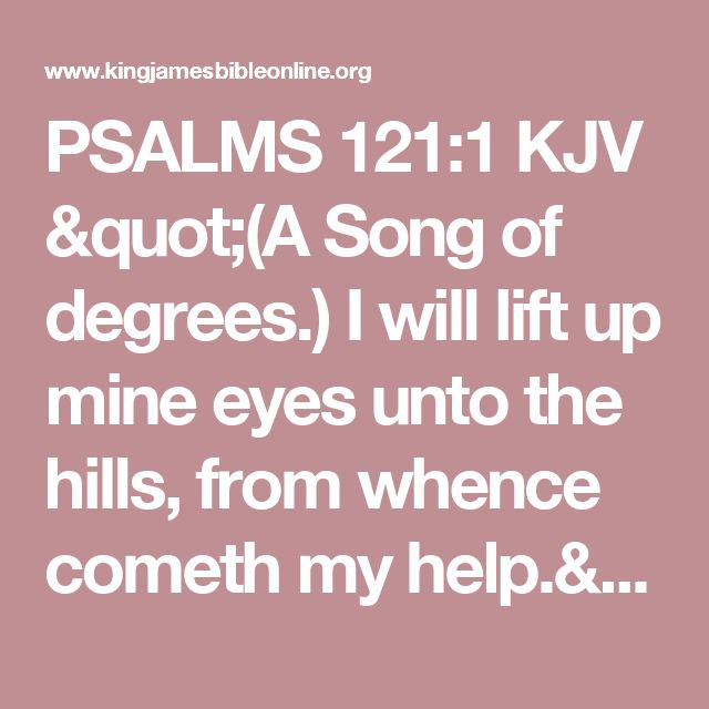 "PSALMS 121:1 KJV ""(A Song of degrees.) I will lift up mine eyes unto the hills, from whence cometh my help."""