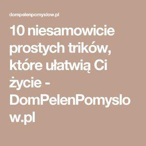 10 niesamowicie prostych trików, które ułatwią Ci życie - DomPelenPomyslow.pl